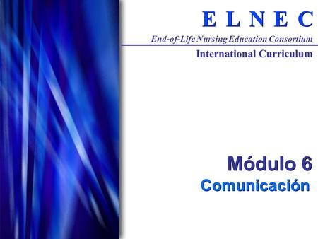 C C E E N N L L E E End-of-Life Nursing Education Consortium International Curriculum Módulo 6 Comunicación.