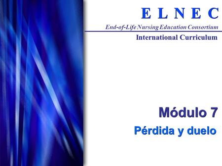 C C E E N N L L E E End-of-Life Nursing Education Consortium International Curriculum Módulo 7 Pérdida y duelo.