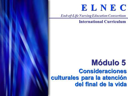 C C E E N N L L E E End-of-Life Nursing Education Consortium International Curriculum Módulo 5 Consideraciones culturales para la atención del final de.