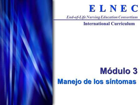 C C E E N N L L E E End-of-Life Nursing Education Consortium International Curriculum Módulo 3 Manejo de los síntomas.