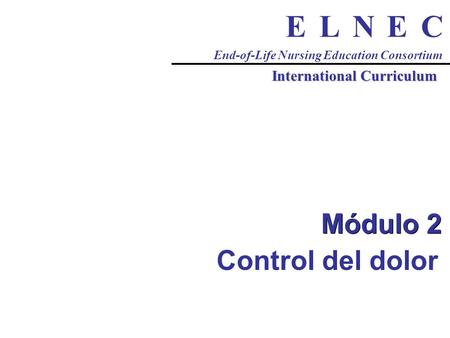 CENLE End-of-Life Nursing Education Consortium International Curriculum Módulo 2 Control del dolor.