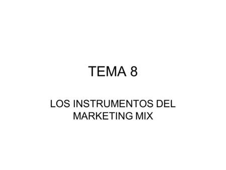 TEMA 8 LOS INSTRUMENTOS DEL MARKETING MIX. EL MARKETING MIX Las empresas deben definir su plan de marketing mix y para ello tienen 4 instrumentos: 1.El.