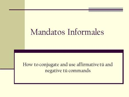 Mandatos Informales How to conjugate and use affirmative tú and negative tú commands.
