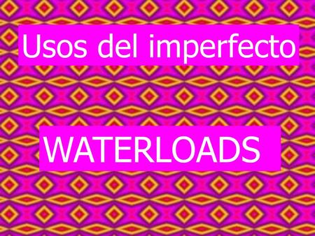 Usos del imperfecto WATERLOADS.