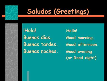 Saludos (Greetings) ¡Hola! Hello! Buenos días. Good morning. Buenas tardes. Good afternoon. Buenas noches. Good evening. (or Good night)