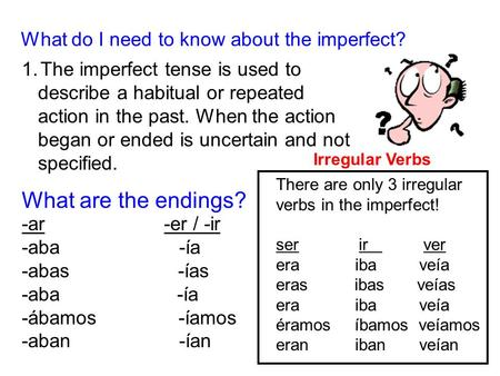 What do I need to know about the imperfect? 1.The imperfect tense is used to describe a habitual or repeated action in the past. When the action began.