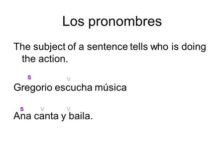 Los pronombres The subject of a sentence tells who is doing the action. Gregorio escucha música Ana canta y baila. S S V V V.