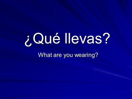 ¿Qué llevas? What are you wearing?.