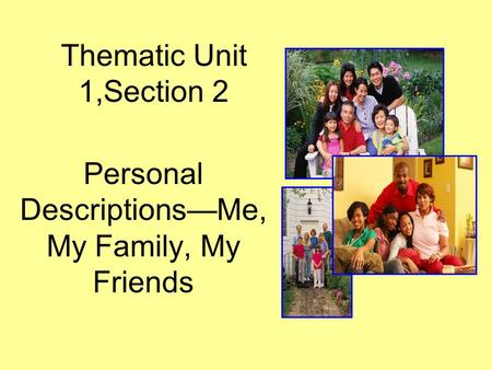 Thematic Unit 1,Section 2 Personal DescriptionsMe, My Family, My Friends.
