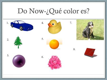 Do Now-¿Qué color es? 1. 4. 7. 5. 2. 8. 3. 6..