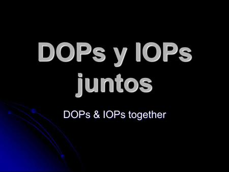 DOPs y IOPs juntos DOPs & IOPs together. DOs Remember, a DO is the DIRECT recipient of the action of the verb in a sentence. Remember, a DO is the DIRECT.