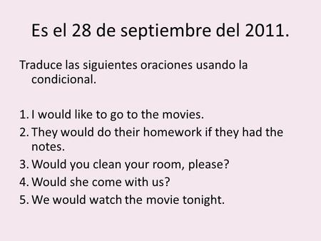 Es el 28 de septiembre del 2011. Traduce las siguientes oraciones usando la condicional. 1.I would like to go to the movies. 2.They would do their homework.