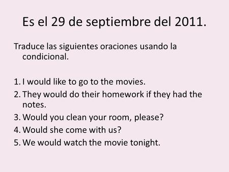 Es el 29 de septiembre del 2011. Traduce las siguientes oraciones usando la condicional. 1.I would like to go to the movies. 2.They would do their homework.