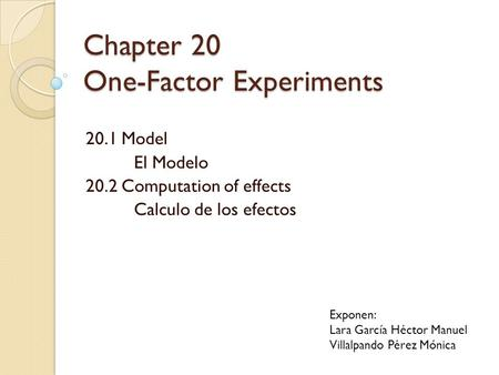 Chapter 20 One-Factor Experiments 20.1 Model El Modelo 20.2 Computation of effects Calculo de los efectos Exponen: Lara García Héctor Manuel Villalpando.