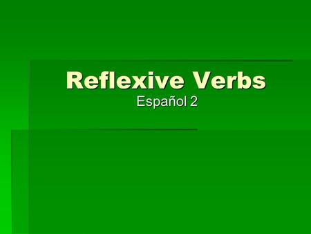 Reflexive Verbs Español 2. What is a reflexive verb? The action is directed towards you The action is directed towards you I bathe myself. (reflexive)