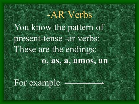 -AR Verbs You know the pattern of present-tense -ar verbs: These are the endings: o, as, a, amos, an For example.