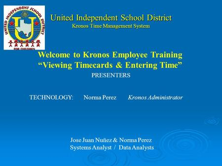 United Independent School District Kronos Time Management System PRESENTERS TECHNOLOGY:Norma PerezKronos Administrator Jose Juan Nuñez & Norma Perez Systems.