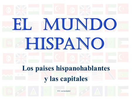 El Mundo Hispano Los paises hispanohablantes y las capitales U.S. not included.