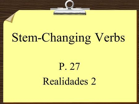 Stem-Changing Verbs P. 27 Realidades 2 Stem-Changing Verbs 8The stem of a verb is the part of the infinitive that is left after you drop the endings.