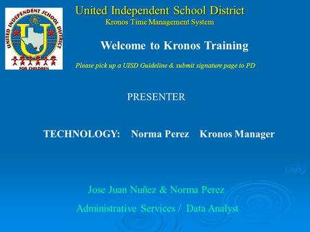 United Independent School District Kronos Time Management System PRESENTER TECHNOLOGY:Norma Perez Kronos Manager Jose Juan Nuñez & Norma Perez Administrative.
