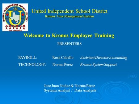 United Independent School District Kronos Time Management System PRESENTERS PAYROLL:Rosa CabelloAssistant Director Accounting TECHNOLOGY:Norma PerezKronos.