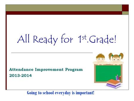 All Ready for 1 st.Grade! Attendance Improvement Program 2013-2014 Going to school everyday is important!