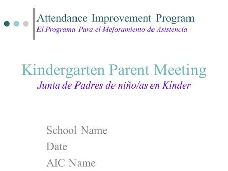 Kindergarten Parent Meeting Junta de Padres de niño/as en Kínder School Name Date AIC Name Attendance Improvement Program El Programa Para el Mejoramiento.