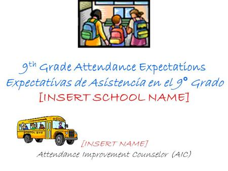 9 th Grade Attendance Expectations Expectativas de Asistencia en el 9° Grado [INSERT SCHOOL NAME] [INSERT NAME] Attendance Improvement Counselor (AIC)