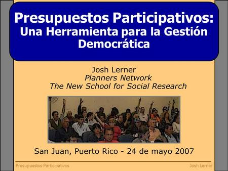 Josh LernerPresupuestos Participativos Josh Lerner Planners Network The New School for Social Research San Juan, Puerto Rico - 24 de mayo 2007 Presupuestos.
