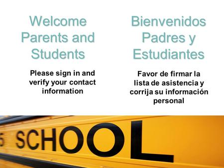 Welcome Parents and Students Bienvenidos Padres y Estudiantes Please sign in and verify your contact information Favor de firmar la lista de asistencia.