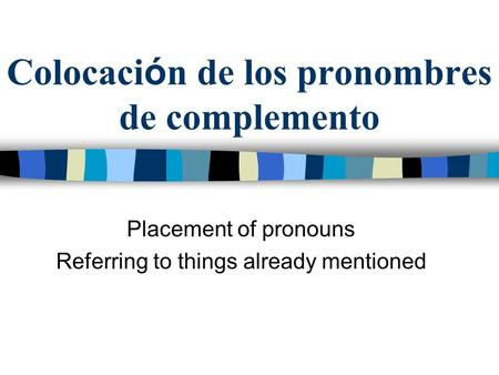 Colocaci ó n de los pronombres de complemento Placement of pronouns Referring to things already mentioned.