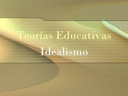 Teorías Educativas Idealismo. 1)Es la filosofía sistemática más antigua de la cultura occidental. En general, los idealistas creen que las ideas son la.