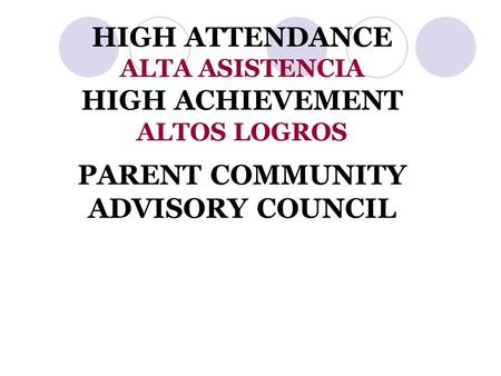 HIGH ATTENDANCE ALTA ASISTENCIA HIGH ACHIEVEMENT ALTOS LOGROS PARENT COMMUNITY ADVISORY COUNCIL.