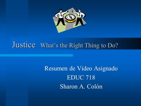 Justice Whats the Right Thing to Do? Resumen de Video Asignado EDUC 718 Sharon A. Colón.