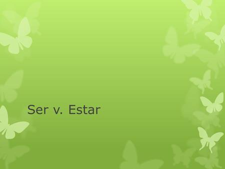 Ser v. Estar. Ser vs. Estar Both mean to be Both are irregular in conjugation. These are the only similarities. In English, there is no difference between.