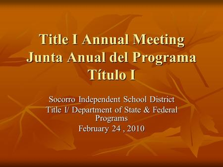 Title I Annual Meeting Junta Anual del Programa Título I Socorro Independent School District Title I/ Department of State & Federal Programs February 24,