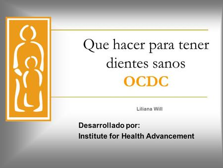Que hacer para tener dientes sanos OCDC Liliana Will Desarrollado por: Institute for Health Advancement.