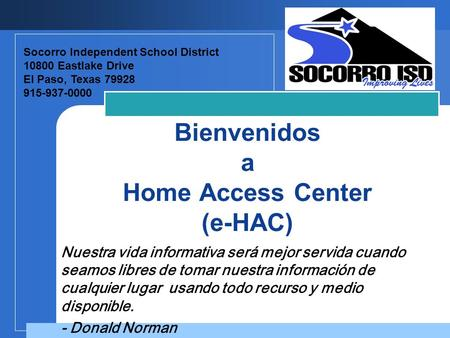 Company LOGO Bienvenidos a Home Access Center (e-HAC) Socorro Independent School District 10800 Eastlake Drive El Paso, Texas 79928 915-937-0000 Nuestra.