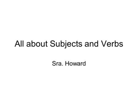 All about Subjects and Verbs Sra. Howard. Subjects and Subject Pronouns Subject: what the sentence is about; what drives the sentence; who does the action.