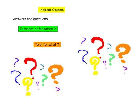 Indirect Objects Answers the questions…. To whom or for whom ? To or for what ?