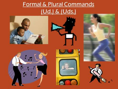 Formal & Plural Commands (Ud.) & (Uds.). ¿Cómo se forman los mandatos formales? 1. Begin with the yo form of the present tense. gritocorroescribo 2. Drop.