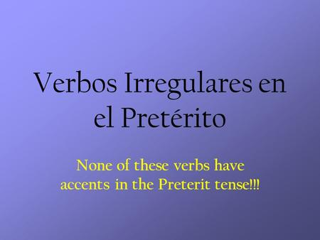 Verbos Irregulares en el Pretérito None of these verbs have accents in the Preterit tense!!!