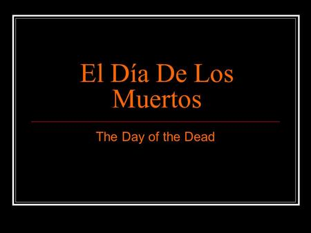 El Día De Los Muertos The Day of the Dead. Celebrating the Mexican Holiday El primero y dos de noviembre Spirits of loved ones return to earth as Monarch.