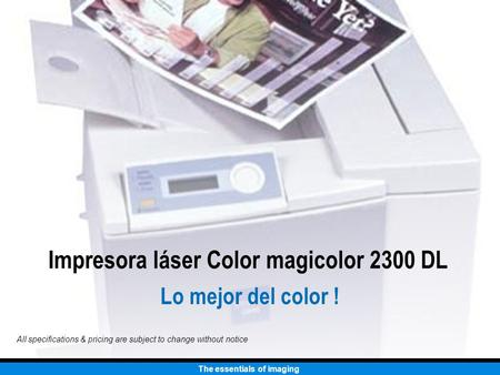 The essentials of imaging All specifications & pricing are subject to change without notice Impresora láser Color magicolor 2300 DL Lo mejor del color.