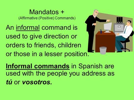 Mandatos + (Affirmative (Positive) Commands) An informal command is used to give direction or orders to friends, children or those in a lesser position.