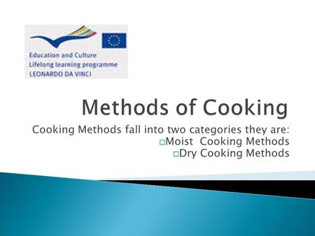Cooking Methods fall into two categories they are: Moist Cooking Methods Dry Cooking Methods.