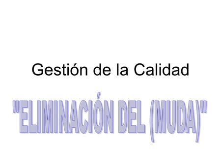 Gestión de la Calidad. Conceptos Básicos MUDA significa Desperdicio, de todo tipo de recursos. MUDA de las 5 M´s, Men, Materials, Methods, Machinery and.