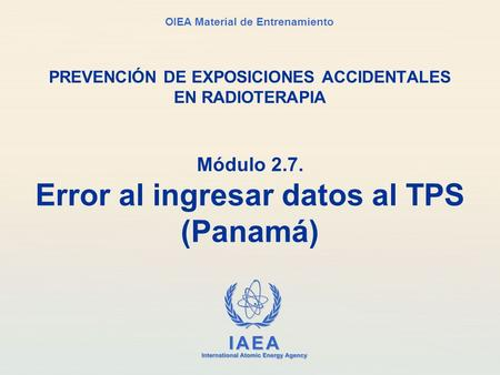 IAEA International Atomic Energy Agency OIEA Material de Entrenamiento Módulo 2.7. Error al ingresar datos al TPS (Panamá) PREVENCIÓN DE EXPOSICIONES ACCIDENTALES.
