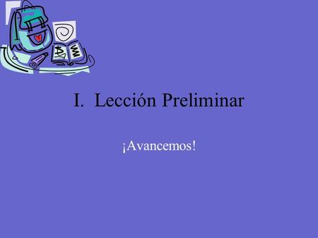 I. Lección Preliminar ¡Avancemos! The Week = La Semana Monday = lunes Tuesday = martes Wednesday = miércoles Thursday = jueves Friday = viernes Saturday.