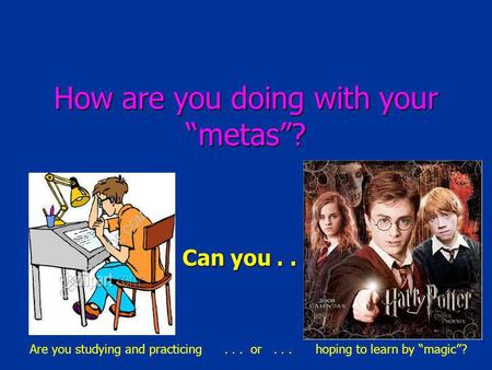 How are you doing with your metas? Can you... Are you studying and practicing... or... hoping to learn by magic?